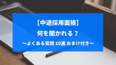 【面接官直伝】中途採用面接では何を聞かれる?よくある質問10選(おまけ付)